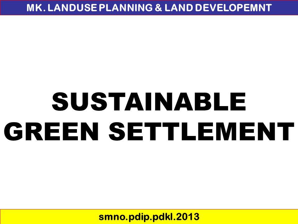 SUSTAINABLE GREEN SETTLEMENT MK. LANDUSE PLANNING & LAND DEVELOPEMNT smno.pdip.pdkl.2013