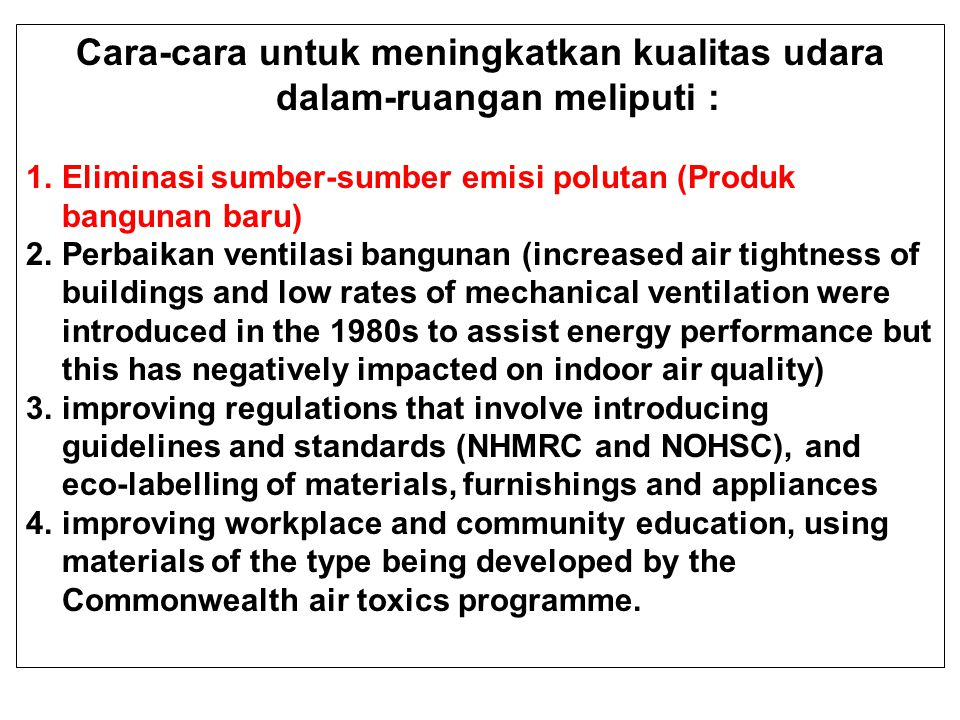 Cara-cara untuk meningkatkan kualitas udara dalam-ruangan meliputi : 1.Eliminasi sumber-sumber emisi polutan (Produk bangunan baru) 2.Perbaikan ventilasi bangunan (increased air tightness of buildings and low rates of mechanical ventilation were introduced in the 1980s to assist energy performance but this has negatively impacted on indoor air quality) 3.improving regulations that involve introducing guidelines and standards (NHMRC and NOHSC), and eco-labelling of materials, furnishings and appliances 4.improving workplace and community education, using materials of the type being developed by the Commonwealth air toxics programme.