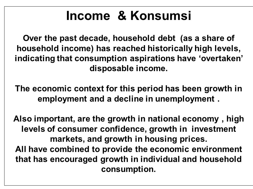 Income & Konsumsi Over the past decade, household debt (as a share of household income) has reached historically high levels, indicating that consumption aspirations have 'overtaken' disposable income.