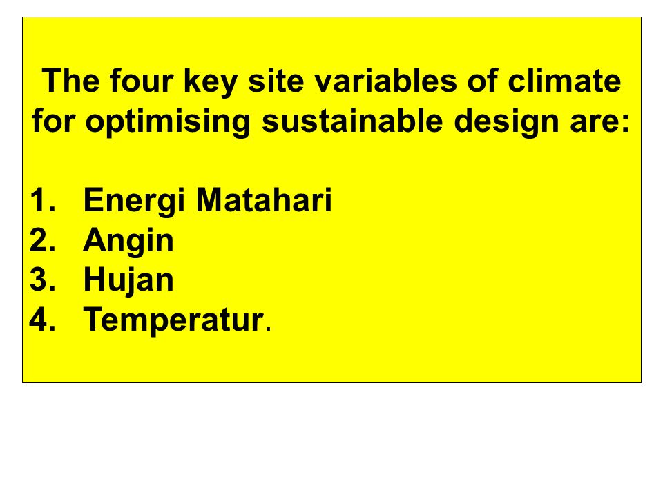 The four key site variables of climate for optimising sustainable design are: 1.Energi Matahari 2.Angin 3.Hujan 4.Temperatur.