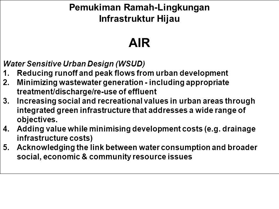 Pemukiman Ramah-Lingkungan Infrastruktur Hijau AIR Water Sensitive Urban Design (WSUD) 1.Reducing runoff and peak flows from urban development 2.Minimizing wastewater generation - including appropriate treatment/discharge/re-use of effluent 3.Increasing social and recreational values in urban areas through integrated green infrastructure that addresses a wide range of objectives.