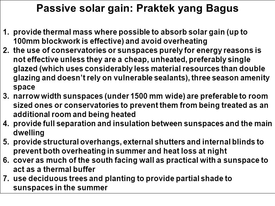 Passive solar gain: Praktek yang Bagus 1.provide thermal mass where possible to absorb solar gain (up to 100mm blockwork is effective) and avoid overheating 2.the use of conservatories or sunspaces purely for energy reasons is not effective unless they are a cheap, unheated, preferably single glazed (which uses considerably less material resources than double glazing and doesn't rely on vulnerable sealants), three season amenity space 3.narrow width sunspaces (under 1500 mm wide) are preferable to room sized ones or conservatories to prevent them from being treated as an additional room and being heated 4.provide full separation and insulation between sunspaces and the main dwelling 5.provide structural overhangs, external shutters and internal blinds to prevent both overheating in summer and heat loss at night 6.cover as much of the south facing wall as practical with a sunspace to act as a thermal buffer 7.use deciduous trees and planting to provide partial shade to sunspaces in the summer