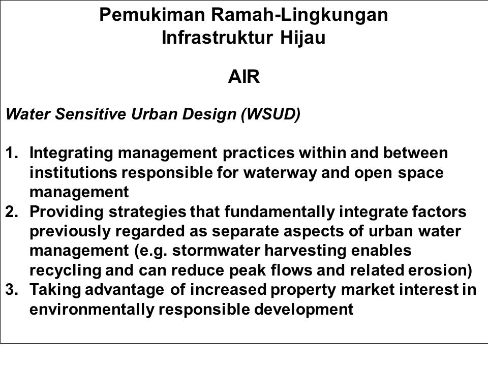 Pemukiman Ramah-Lingkungan Infrastruktur Hijau AIR Water Sensitive Urban Design (WSUD) 1.Integrating management practices within and between institutions responsible for waterway and open space management 2.Providing strategies that fundamentally integrate factors previously regarded as separate aspects of urban water management (e.g.