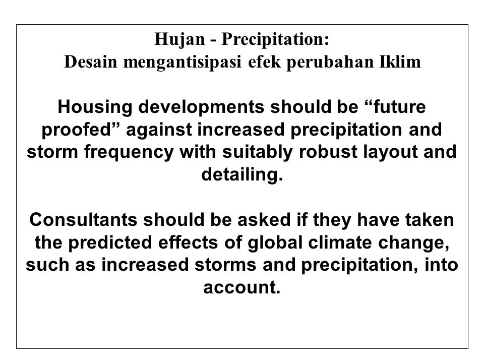 Hujan - Precipitation: Desain mengantisipasi efek perubahan Iklim Housing developments should be future proofed against increased precipitation and storm frequency with suitably robust layout and detailing.