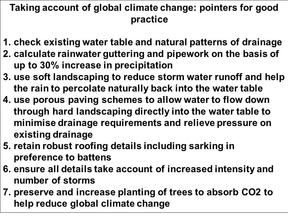 Taking account of global climate change: pointers for good practice 1.check existing water table and natural patterns of drainage 2.calculate rainwater guttering and pipework on the basis of up to 30% increase in precipitation 3.use soft landscaping to reduce storm water runoff and help the rain to percolate naturally back into the water table 4.use porous paving schemes to allow water to flow down through hard landscaping directly into the water table to minimise drainage requirements and relieve pressure on existing drainage 5.retain robust roofing details including sarking in preference to battens 6.ensure all details take account of increased intensity and number of storms 7.preserve and increase planting of trees to absorb CO2 to help reduce global climate change