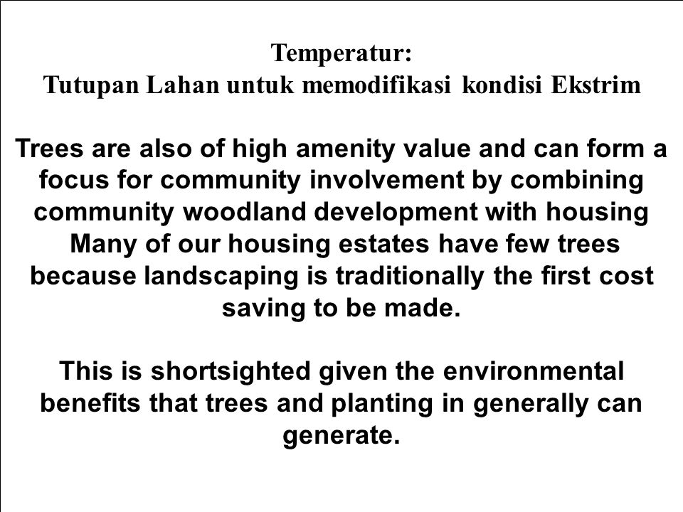 Temperatur: Tutupan Lahan untuk memodifikasi kondisi Ekstrim Trees are also of high amenity value and can form a focus for community involvement by combining community woodland development with housing Many of our housing estates have few trees because landscaping is traditionally the first cost saving to be made.