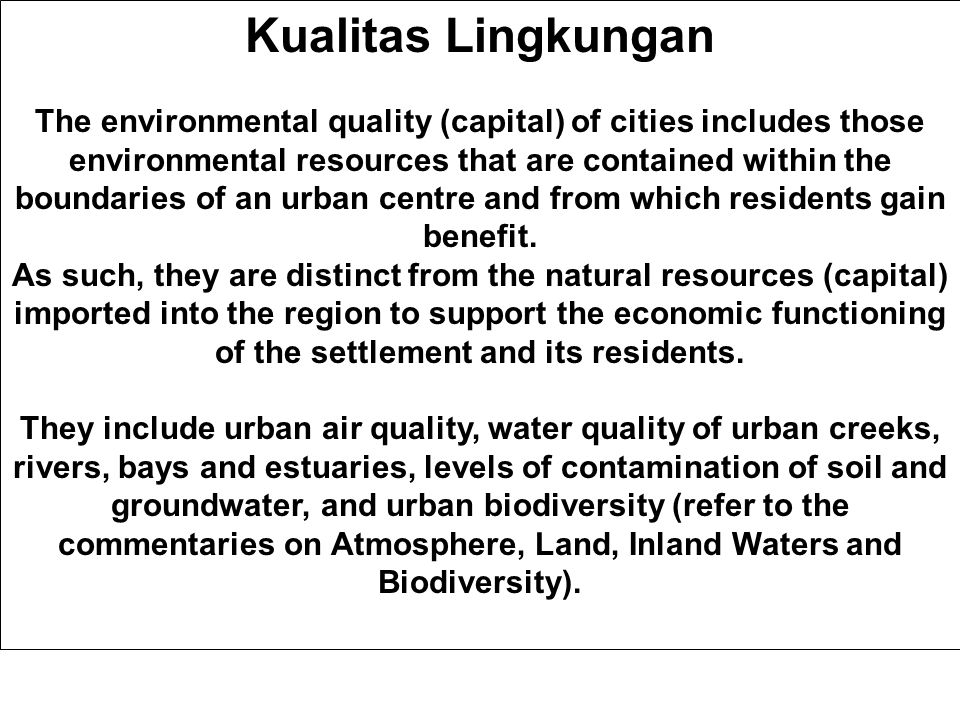 Kualitas Lingkungan The environmental quality (capital) of cities includes those environmental resources that are contained within the boundaries of an urban centre and from which residents gain benefit.