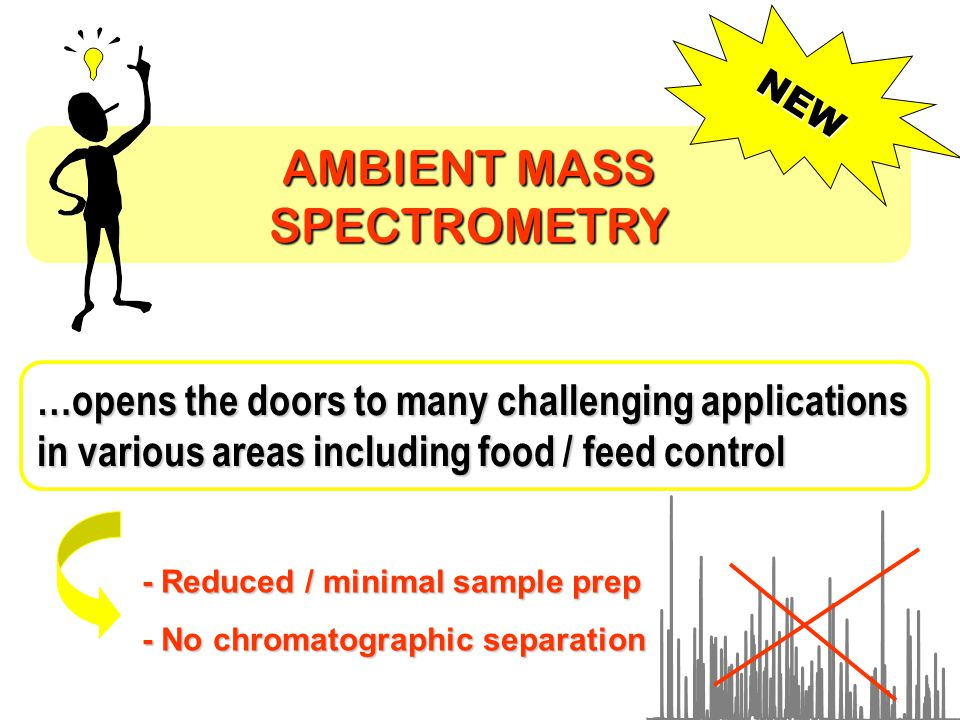 AMBIENT MASS SPECTROMETRY NEW …opens the doors to many challenging applications in various areas including food / feed control - Reduced / minimal sample prep - No chromatographic separation