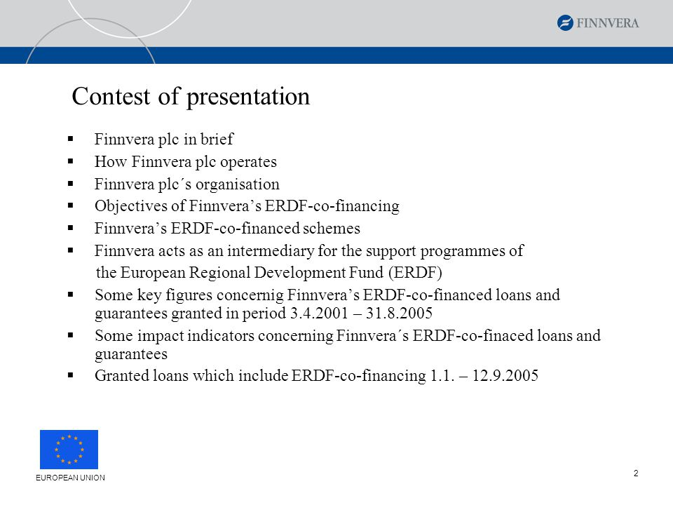 2 Contest of presentation  Finnvera plc in brief  How Finnvera plc operates  Finnvera plc´s organisation  Objectives of Finnvera's ERDF-co-financing  Finnvera's ERDF-co-financed schemes  Finnvera acts as an intermediary for the support programmes of the European Regional Development Fund (ERDF)  Some key figures concernig Finnvera's ERDF-co-financed loans and guarantees granted in period 3.4.2001 – 31.8.2005  Some impact indicators concerning Finnvera´s ERDF-co-finaced loans and guarantees  Granted loans which include ERDF-co-financing 1.1.