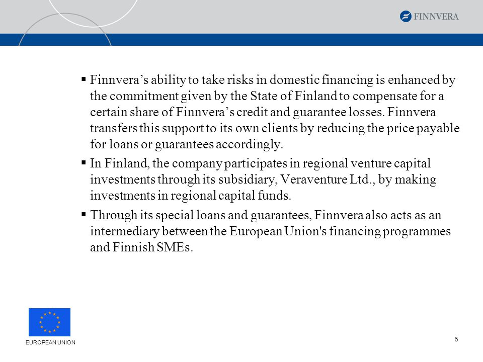 6 Export Credit Guarantees Domestic Financing Services to Business 16 Regional Offices General Meeting Finnvera plc´s organisation Supervisory Board Board of Directors Managing Director Treasury Risk Management Legal Affairs Internal Audit Corporate Planning Development EUROPEAN UNION