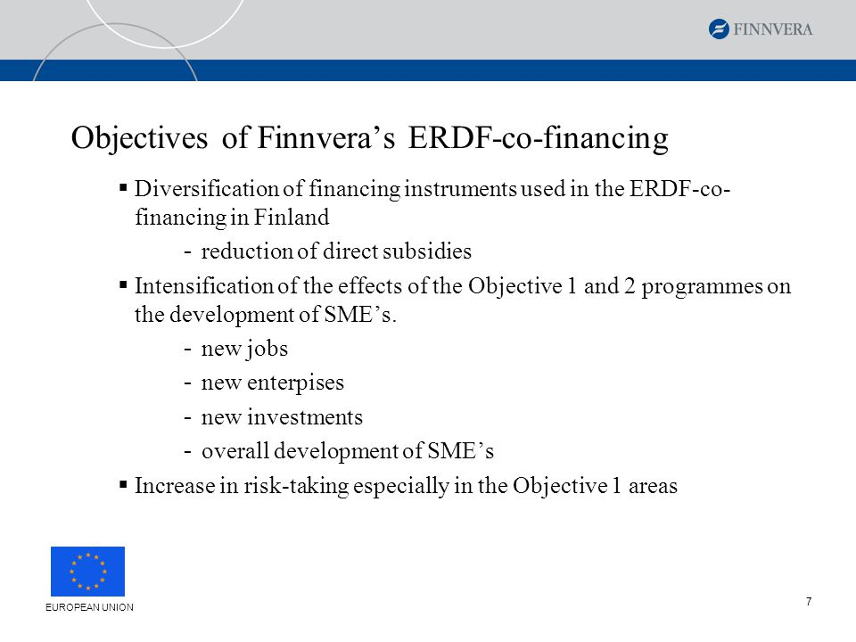 7 Objectives of Finnvera's ERDF-co-financing  Diversification of financing instruments used in the ERDF-co- financing in Finland - reduction of direct subsidies  Intensification of the effects of the Objective 1 and 2 programmes on the development of SME's.
