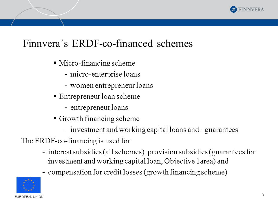 8 Finnvera´s ERDF-co-financed schemes  Micro-financing scheme - micro-enterprise loans - women entrepreneur loans  Entrepreneur loan scheme - entrepreneur loans  Growth financing scheme - investment and working capital loans and –guarantees The ERDF-co-financing is used for - interest subsidies (all schemes), provision subsidies (guarantees for investment and working capital loan, Objective 1area) and - compensation for credit losses (growth financing scheme) EUROPEAN UNION