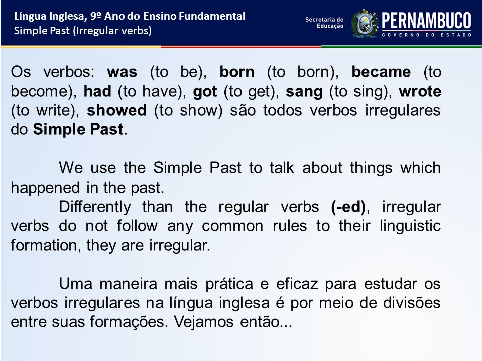 Língua Inglesa, 9º Ano do Ensino Fundamental Simple Past (Irregular verbs) Os verbos: was (to be), born (to born), became (to become), had (to have), got (to get), sang (to sing), wrote (to write), showed (to show) são todos verbos irregulares do Simple Past.