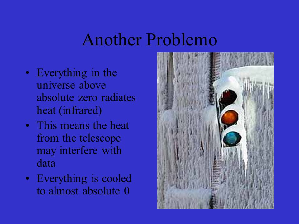 Another Problemo Everything in the universe above absolute zero radiates heat (infrared) This means the heat from the telescope may interfere with data Everything is cooled to almost absolute 0