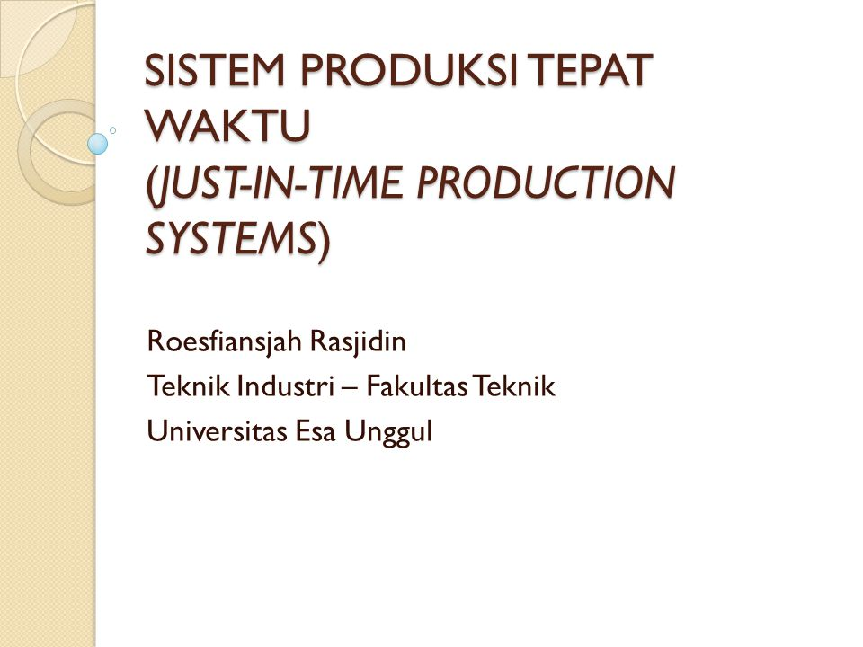 SISTEM PRODUKSI TEPAT WAKTU (JUST-IN-TIME PRODUCTION SYSTEMS) Roesfiansjah Rasjidin Teknik Industri – Fakultas Teknik Universitas Esa Unggul