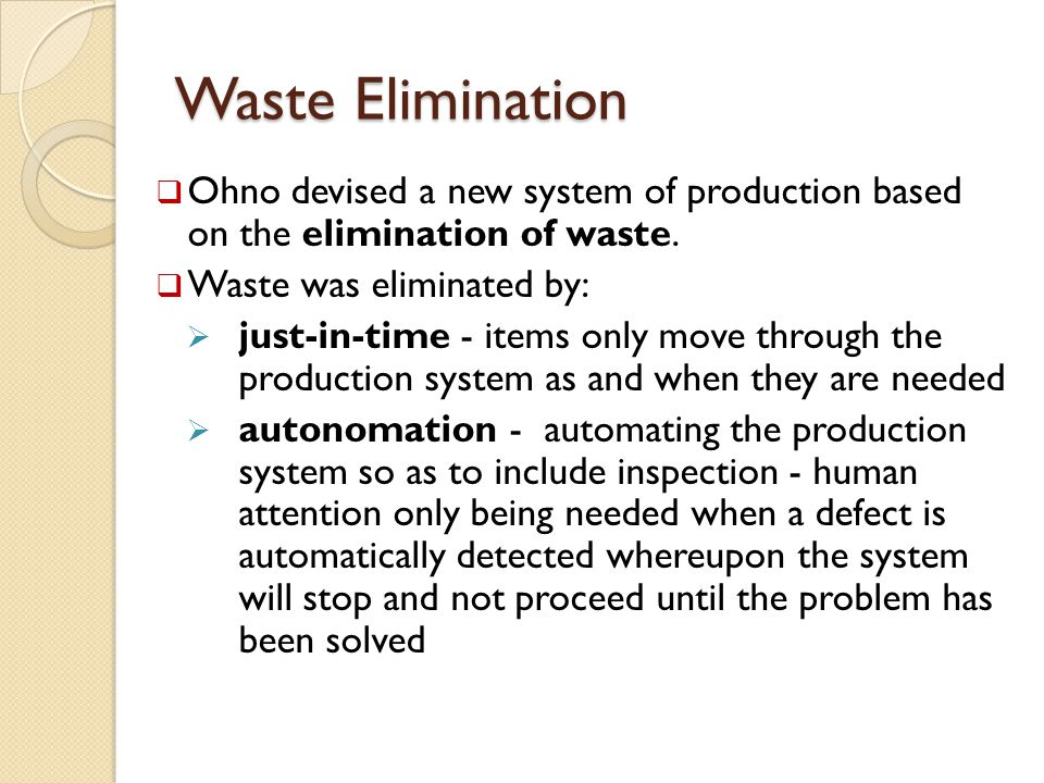 Waste Elimination  Ohno devised a new system of production based on the elimination of waste.  Waste was eliminated by:  just-in-time - items only
