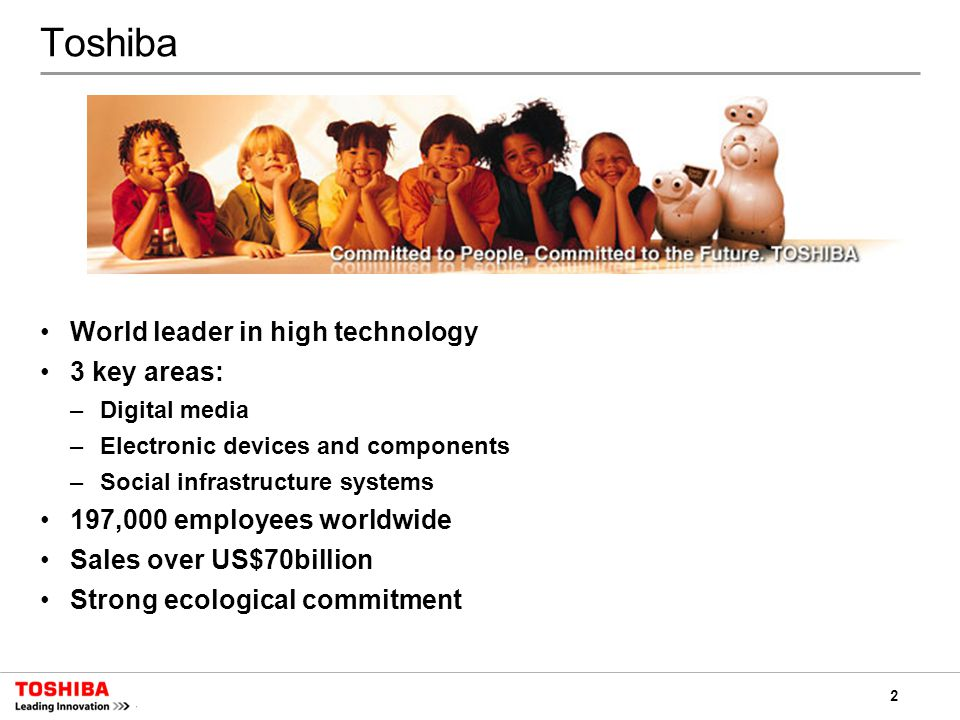 2 Toshiba World leader in high technology 3 key areas: –Digital media –Electronic devices and components –Social infrastructure systems 197,000 employees worldwide Sales over US$70billion Strong ecological commitment