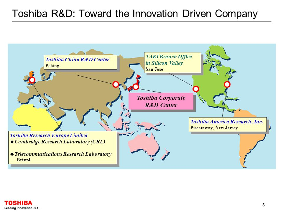 3 Toshiba R&D: Toward the Innovation Driven Company Subline und Fliesstexte in Helvetica Neue 24 Light Ein Aufzählungszeichen ist auch möglich Toshiba Corporate R&D Center Toshiba China R&D Center Peking Toshiba China R&D Center Peking Toshiba Research Europe Limited ◆ Cambridge Research Laboratory (CRL) ◆ Telecommunications Research Laboratory Bristol Toshiba Research Europe Limited ◆ Cambridge Research Laboratory (CRL) ◆ Telecommunications Research Laboratory Bristol TARI Branch Office in Silicon Valley San Jose TARI Branch Office in Silicon Valley San Jose Toshiba America Research, Inc.