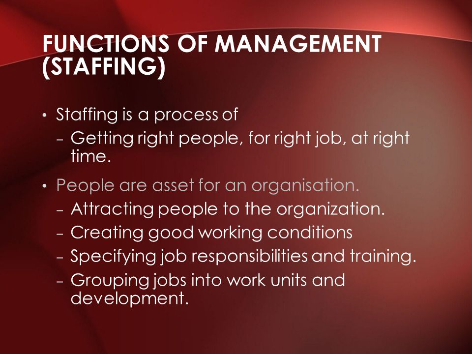 Staffing is a process of – Getting right people, for right job, at right time. People are asset for an organisation. – Attracting people to the organi