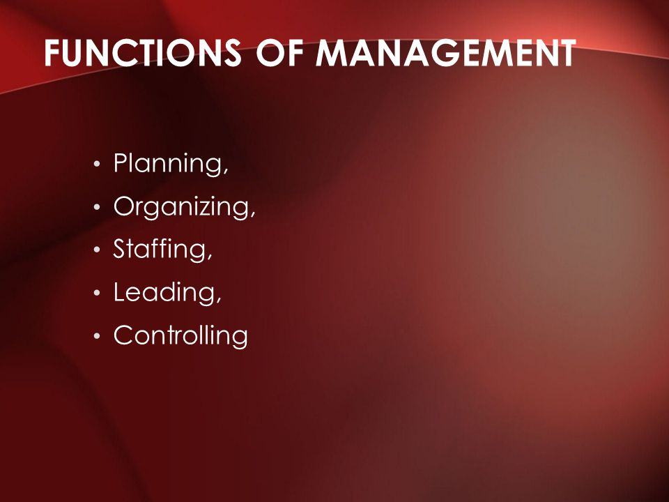 Planning, Organizing, Staffing, Leading, Controlling FUNCTIONS OF MANAGEMENT