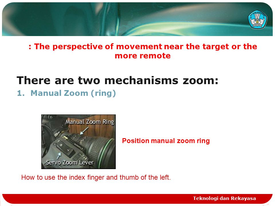 : The perspective of movement near the target or the more remote There are two mechanisms zoom: 1.Manual Zoom (ring) Teknologi dan Rekayasa Position manual zoom ring How to use the index finger and thumb of the left.