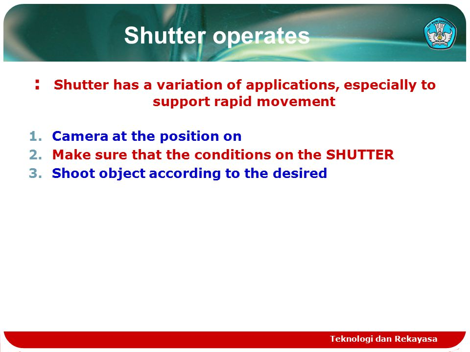 Shutter operates : Shutter has a variation of applications, especially to support rapid movement 1.Camera at the position on 2.Make sure that the conditions on the SHUTTER 3.Shoot object according to the desired Teknologi dan Rekayasa
