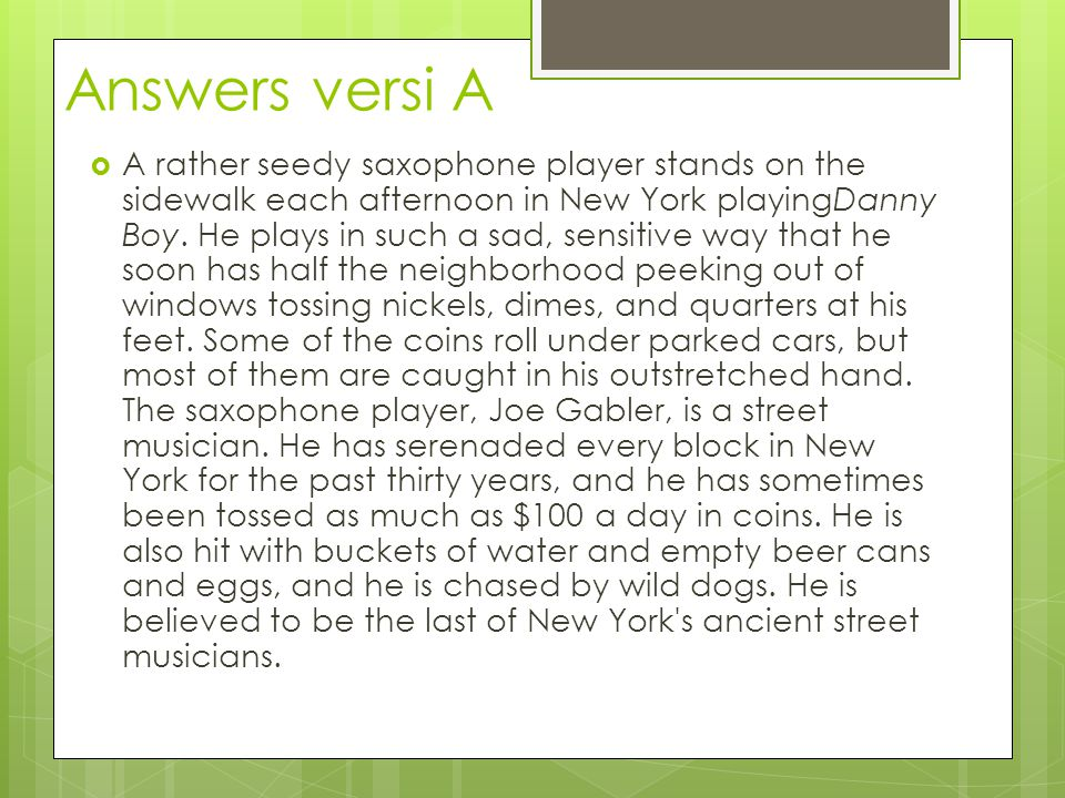 Answers versi B  Each afternoon in New York a rather seedy saxophone player stands on the sidewalk playingDanny Boy in such a sad and sensitive way that he soon has half the neighborhood peeking out of windows tossing nickels, dimes, and quarters at his feet.