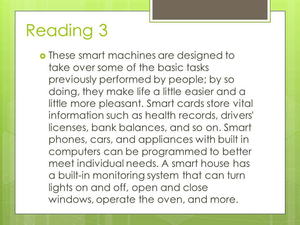 Reading 3  These smart machines are designed to take over some of the basic tasks previously performed by people; by so doing, they make life a little easier and a little more pleasant.