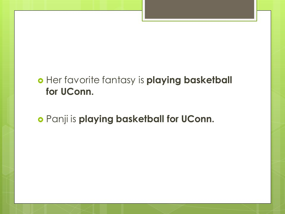  Her favorite fantasy is playing basketball for UConn.  Panji is playing basketball for UConn.