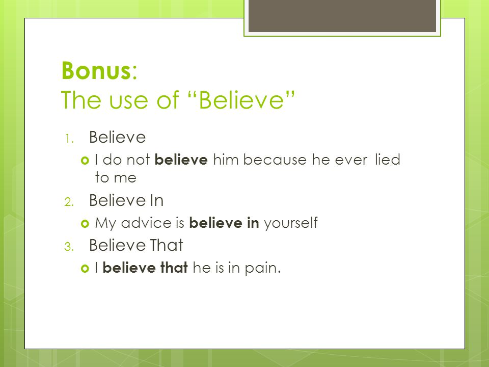 Bonus : The use of Believe 1. Believe  I do not believe him because he ever lied to me 2.