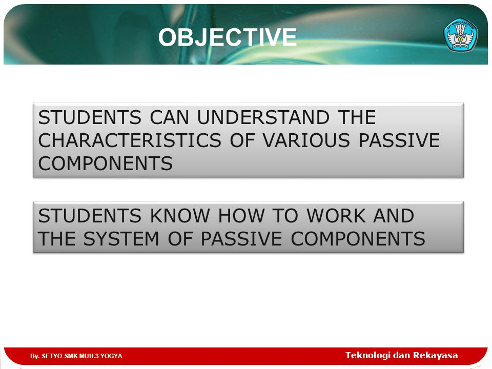 OBJECTIVE Teknologi dan Rekayasa STUDENTS CAN UNDERSTAND THE CHARACTERISTICS OF VARIOUS PASSIVE COMPONENTS STUDENTS KNOW HOW TO WORK AND THE SYSTEM OF