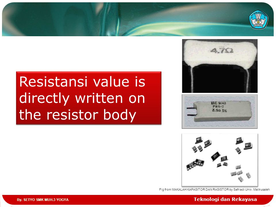 Teknologi dan Rekayasa Resistansi value is directly written on the resistor body Fig from MAKALAH KAPASITOR DAN RASISTOR by Safriadi Univ. Malikusaleh