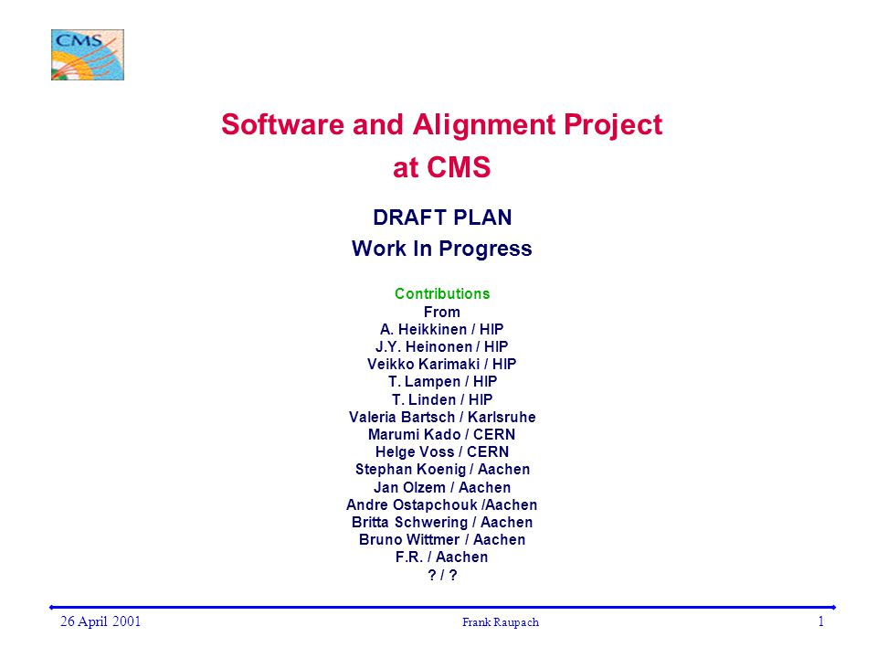 26 April 2001 Frank Raupach 1 Software and Alignment Project at CMS DRAFT PLAN Work In Progress Contributions From A.