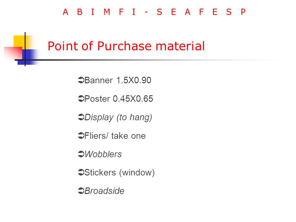 A B I M F I - S E A F E S P  Banner 1.5X0.90  Poster 0.45X0.65  Display (to hang)  Fliers/ take one  Wobblers  Stickers (window)  Broadside Point of Purchase material