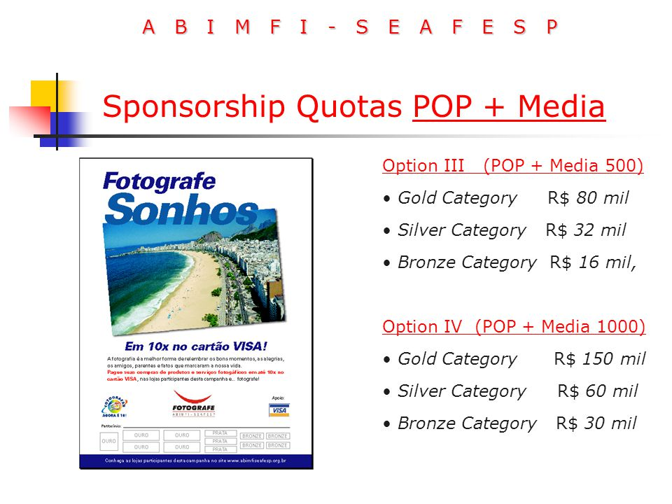 A B I M F I - S E A F E S P Option III (POP + Media 500) Gold Category R$ 80 mil Silver Category R$ 32 mil Bronze Category R$ 16 mil, Option IV (POP + Media 1000) Gold Category R$ 150 mil Silver Category R$ 60 mil Bronze Category R$ 30 mil Sponsorship Quotas POP + Media
