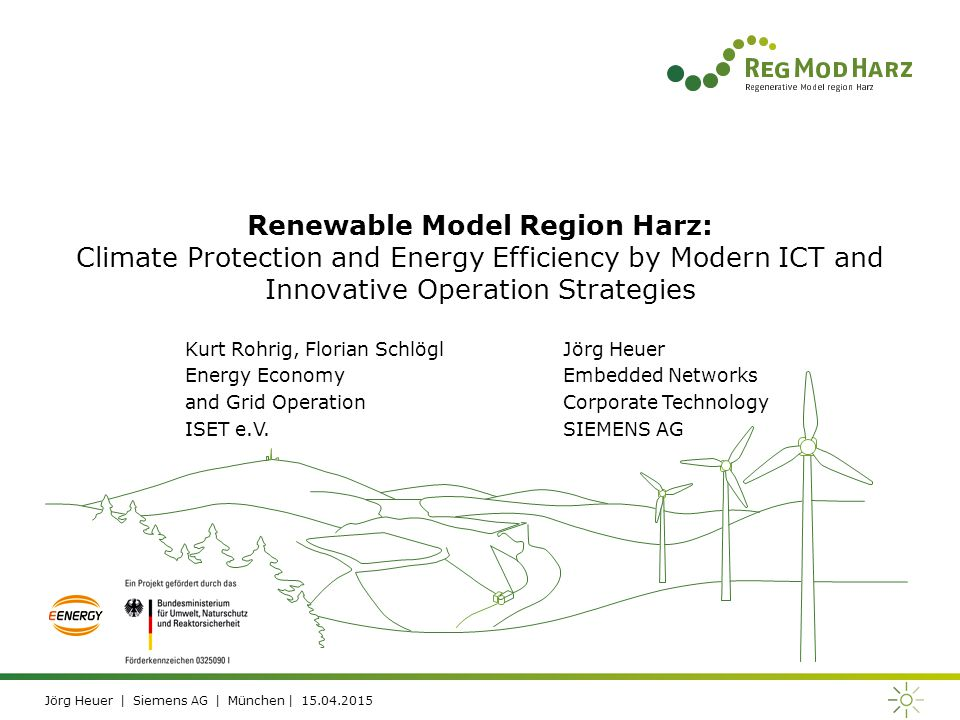 Jörg Heuer | Siemens AG | München | 15.04.2015 Renewable Model Region Harz: Climate Protection and Energy Efficiency by Modern ICT and Innovative Operation Strategies Kurt Rohrig, Florian Schlögl Energy Economy and Grid Operation ISET e.V.