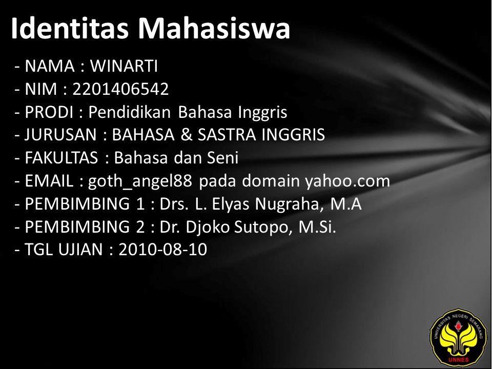 Identitas Mahasiswa - NAMA : WINARTI - NIM : 2201406542 - PRODI : Pendidikan Bahasa Inggris - JURUSAN : BAHASA & SASTRA INGGRIS - FAKULTAS : Bahasa dan Seni - EMAIL : goth_angel88 pada domain yahoo.com - PEMBIMBING 1 : Drs.