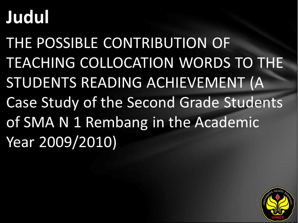 Judul THE POSSIBLE CONTRIBUTION OF TEACHING COLLOCATION WORDS TO THE STUDENTS READING ACHIEVEMENT (A Case Study of the Second Grade Students of SMA N