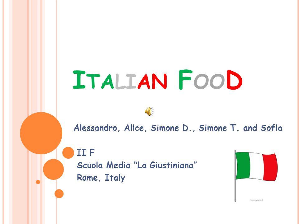 "I TALIAN F OO D Alessandro, Alice, Simone D., Simone T. and Sofia II F Scuola Media ""La Giustiniana"" Rome, Italy"