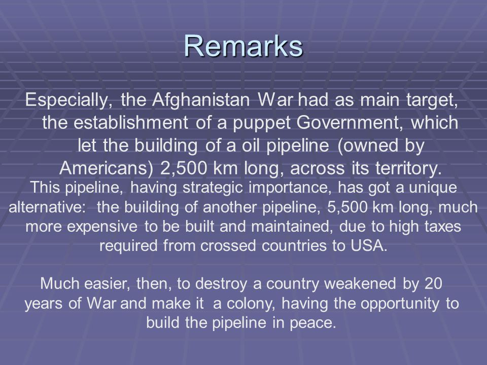 Remarks Especially, the Afghanistan War had as main target, the establishment of a puppet Government, which let the building of a oil pipeline (owned by Americans) 2,500 km long, across its territory.