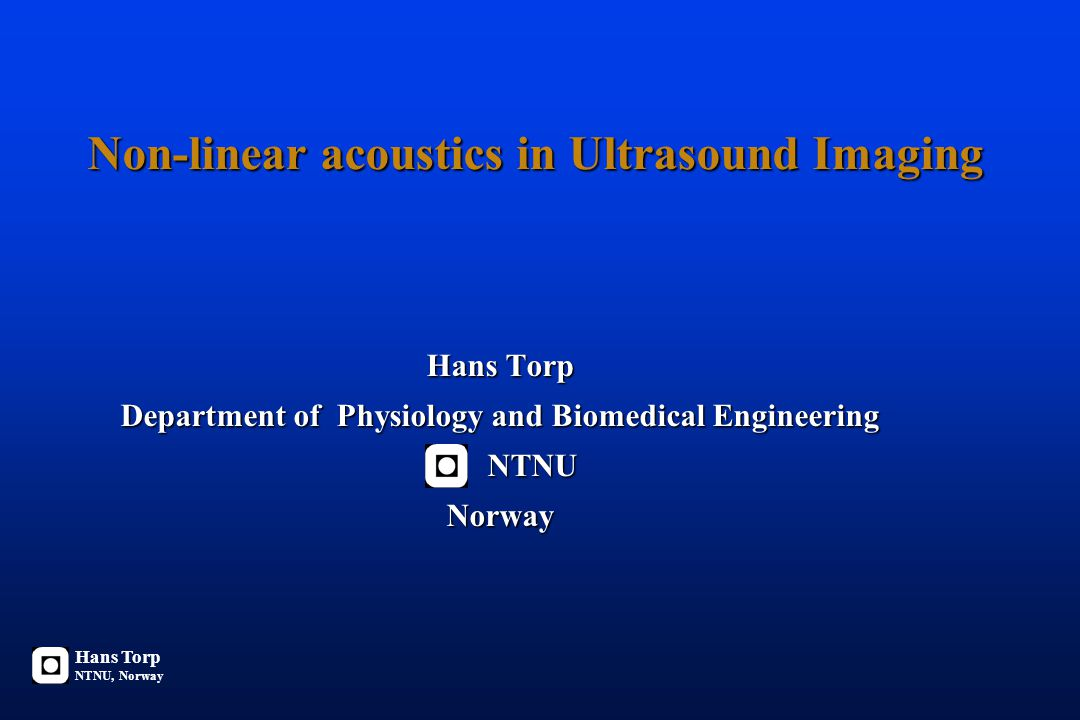 Non-linear acoustics in Ultrasound Imaging Hans Torp Department of Physiology and Biomedical Engineering NTNU NTNUNorway Hans Torp NTNU, Norway