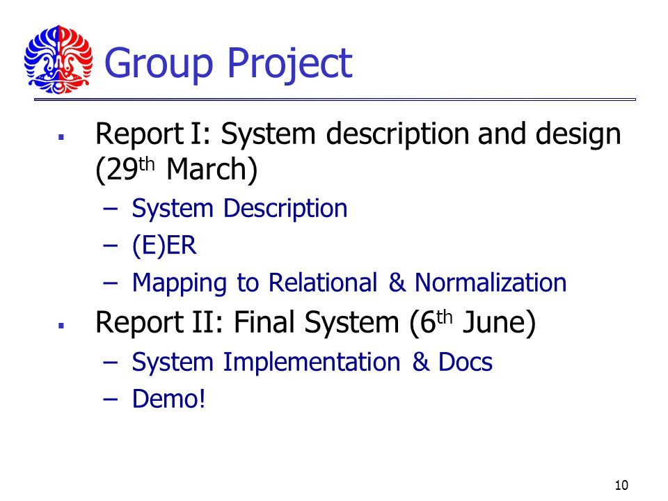9 Group Project Design - Your choice of design tool –Entity Relationship –Mapping to Relational Model & Normalization GUI Development - Your choice of