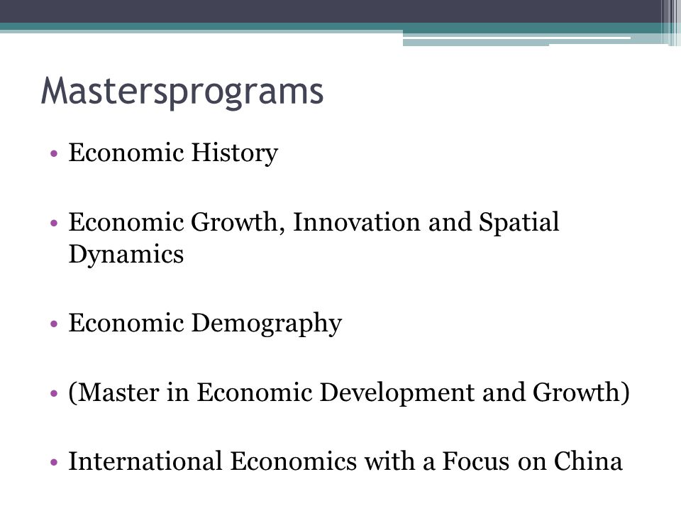 Mastersprograms Economic History Economic Growth, Innovation and Spatial Dynamics Economic Demography (Master in Economic Development and Growth) International Economics with a Focus on China