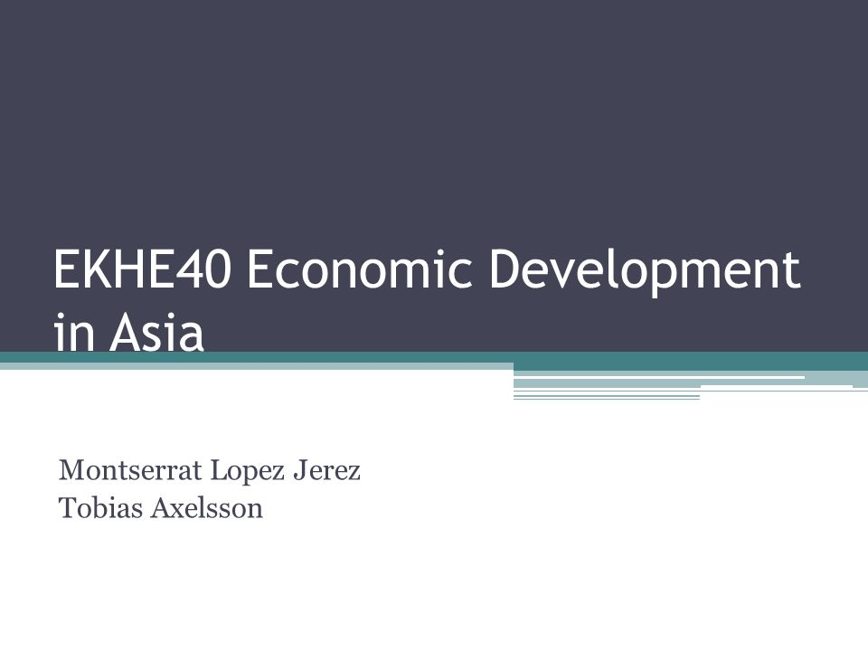 EKHE40 Economic Development in Asia Montserrat Lopez Jerez Tobias Axelsson