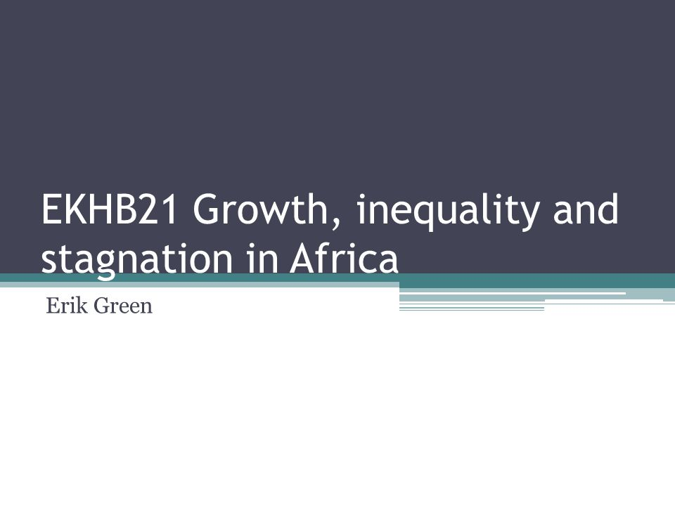 EKHB21 Growth, inequality and stagnation in Africa Erik Green