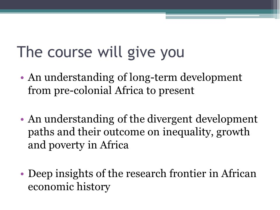 The course will give you An understanding of long-term development from pre-colonial Africa to present An understanding of the divergent development paths and their outcome on inequality, growth and poverty in Africa Deep insights of the research frontier in African economic history