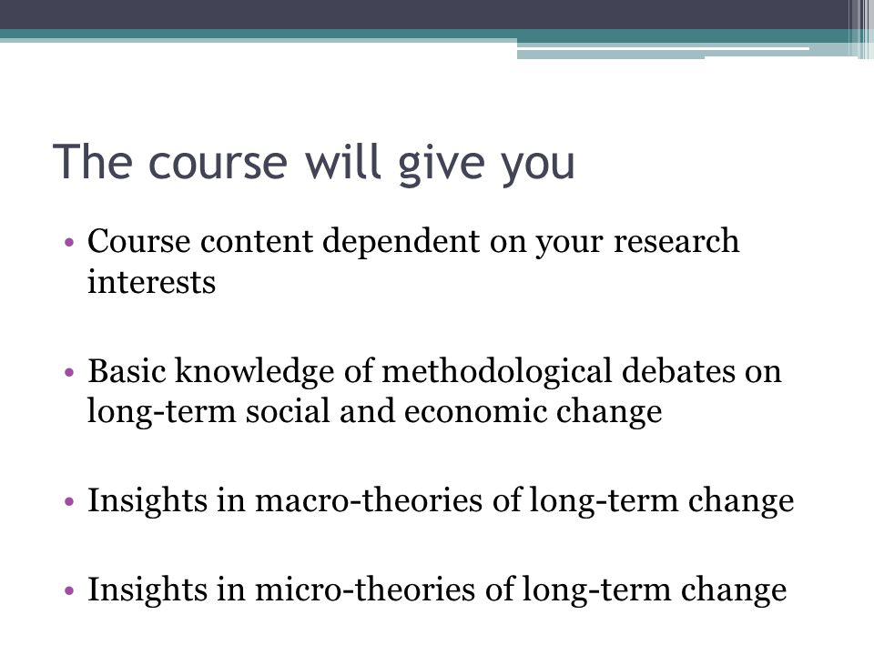 The course will give you Course content dependent on your research interests Basic knowledge of methodological debates on long-term social and economic change Insights in macro-theories of long-term change Insights in micro-theories of long-term change