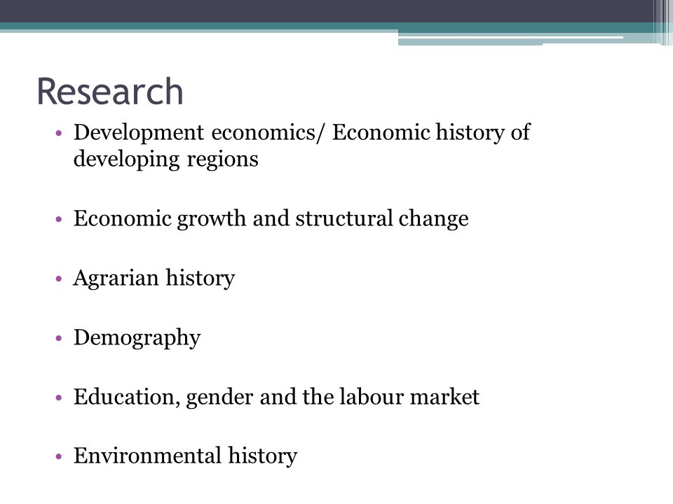 Research Development economics/ Economic history of developing regions Economic growth and structural change Agrarian history Demography Education, gender and the labour market Environmental history