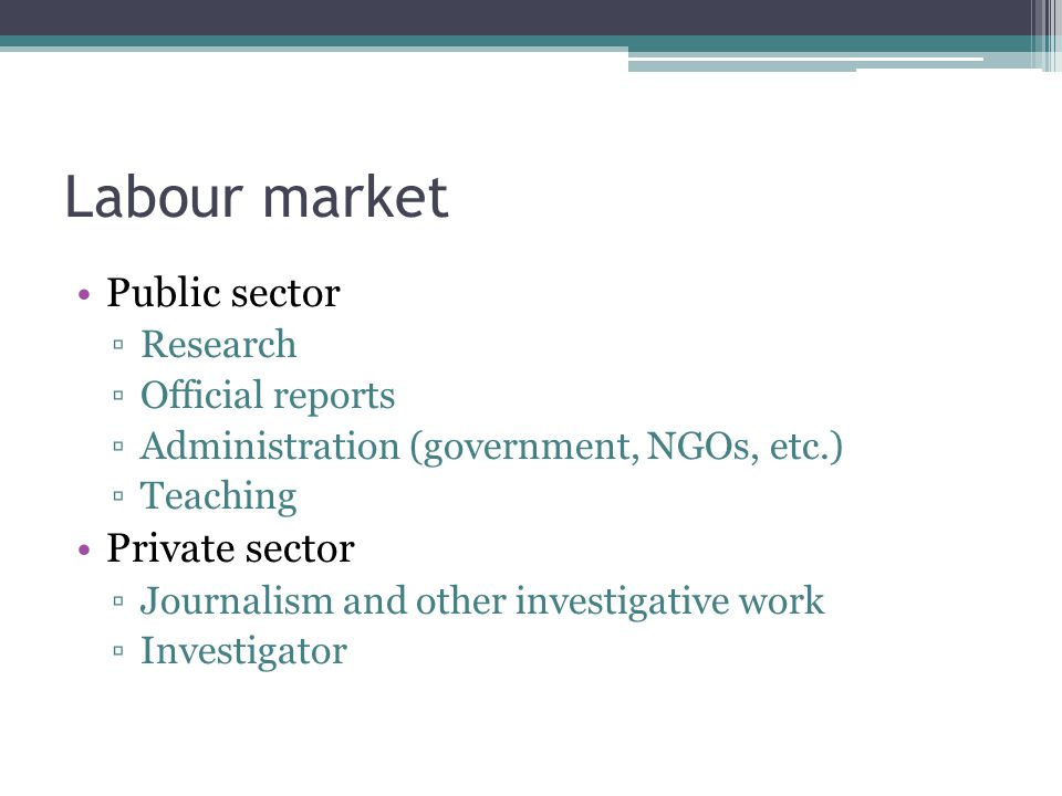 Labour market Public sector ▫Research ▫Official reports ▫Administration (government, NGOs, etc.) ▫Teaching Private sector ▫Journalism and other investigative work ▫Investigator