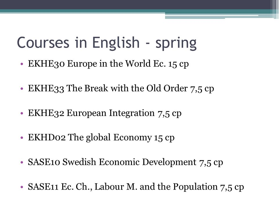 Courses in English - spring EKHE51 Business and Financial Systems - a Dynamic Perspective, 15 credit points EKHE52 Business and Society - a Dynamic Perspective, 7,5 credit points EKHE53 Financial Systems: Development and Crises, 7,5 credit points SASE12 Family and Work: Scandinavia in International Perspective, 7,5 credit points